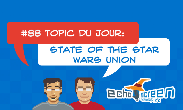 Echo Screen Live #88: State of the Star Wars Union