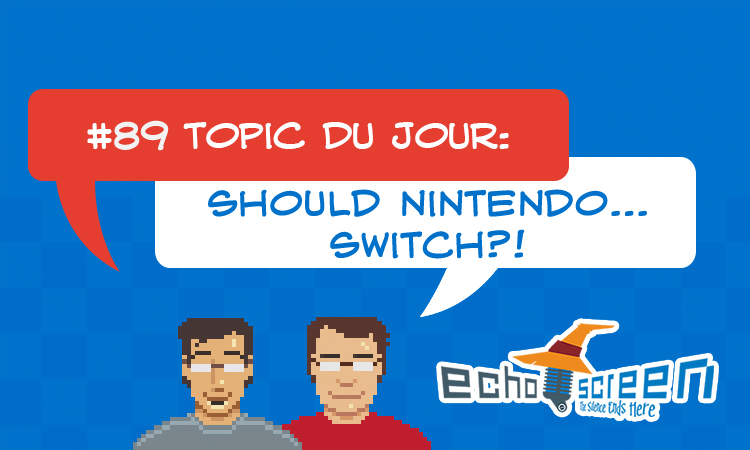 Echo Screen Live #89: Should Nintendo... Switch?
